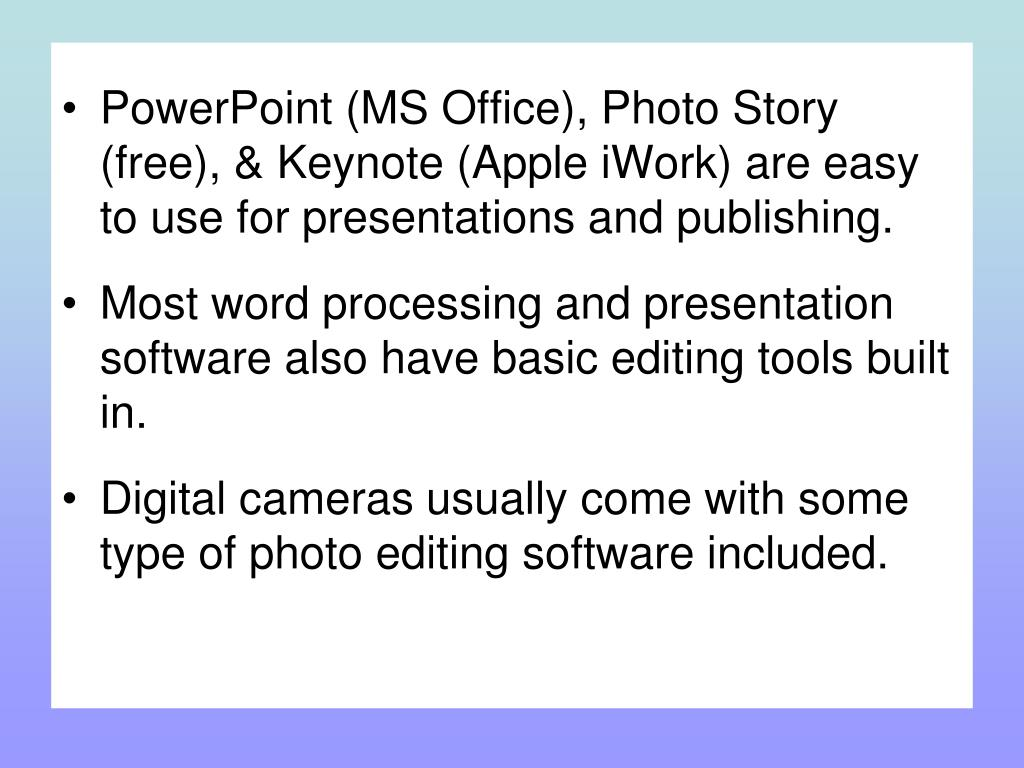 PowerPoint (MS Office), Photo Story (free), & Keynote (Apple iWork) are easy to use for presentations and publishing.