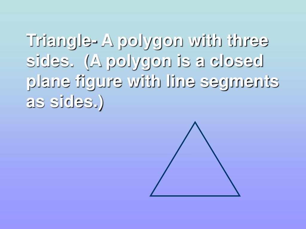 Triangle- A polygon with three sides.  (A polygon is a closed plane figure with line segments as sides.)