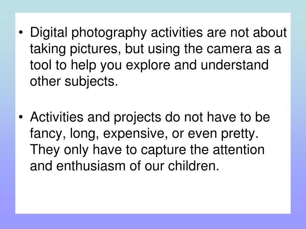 Digital photography activities are not about taking pictures, but using the camera as a tool to help you explore and understand other subjects.