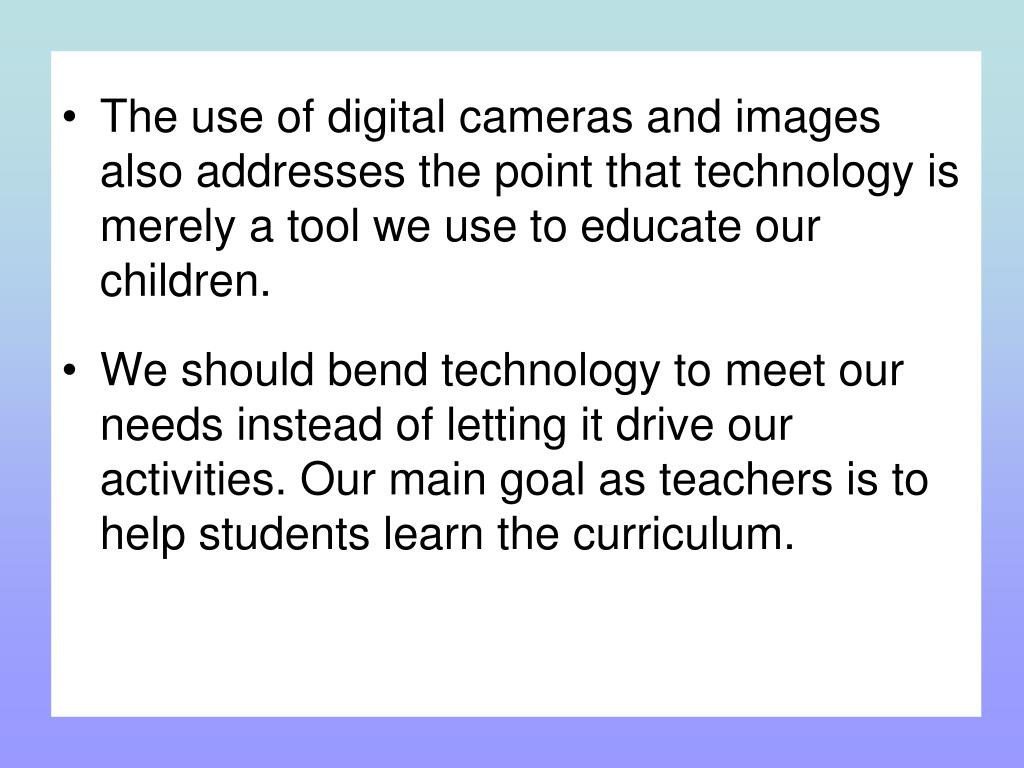 The use of digital cameras and images also addresses the point that technology is merely a tool we use to educate our children.