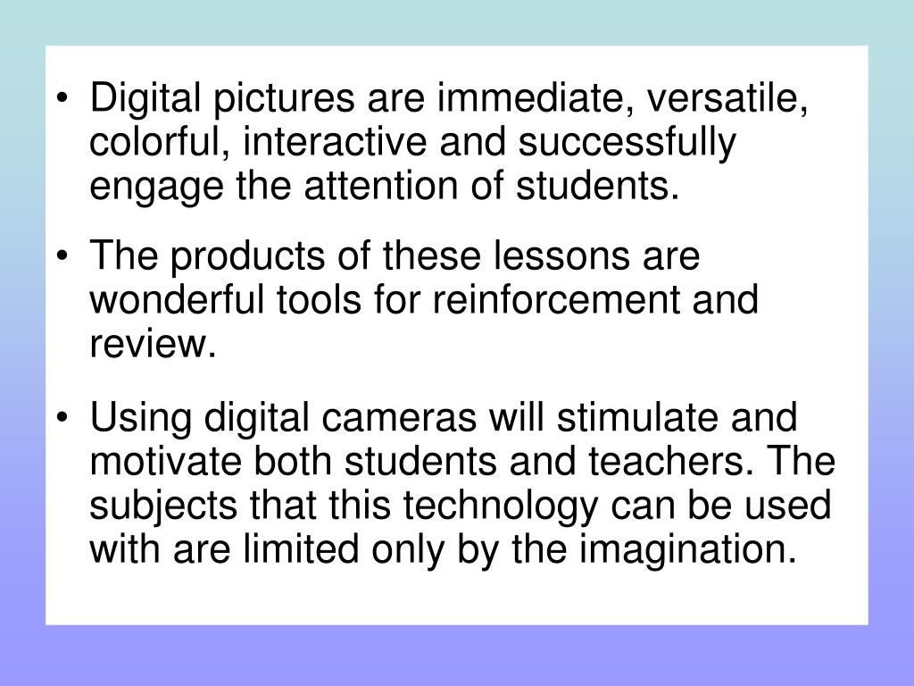 Digital pictures are immediate, versatile, colorful, interactive and successfully engage the attention of students.