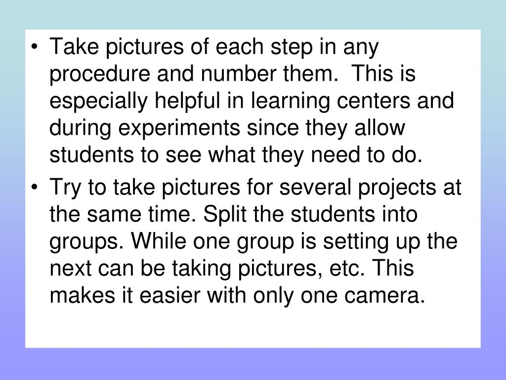 Take pictures of each step in any procedure and number them. This is especially helpful in learning centers and during experiments since they allow students to see what they need to do.