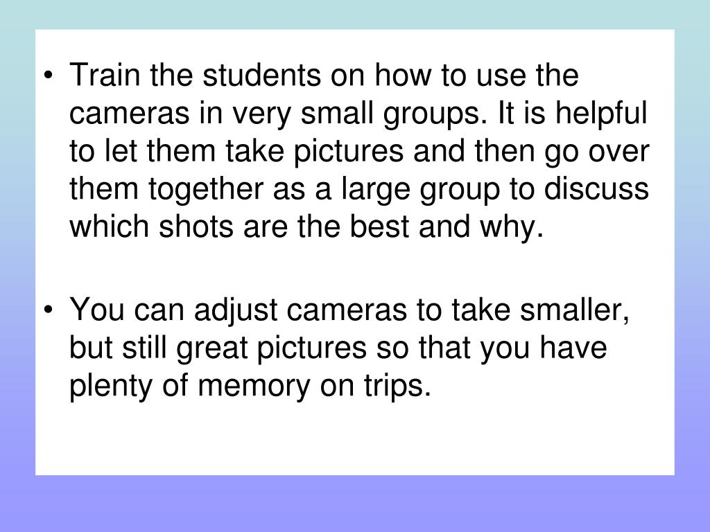 Train the students on how to use the cameras in very small groups. It is helpful to let them take pictures and then go over them together as a large group to discuss which shots are the best and why.