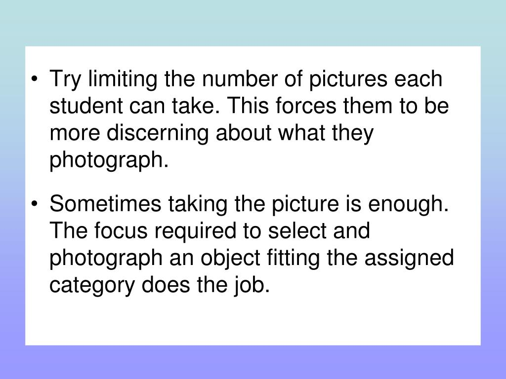 Try limiting the number of pictures each student can take. This forces them to be more discerning about what they photograph.