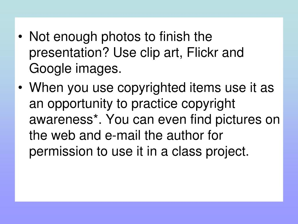 Not enough photos to finish the presentation? Use clip art, Flickr and Google images.
