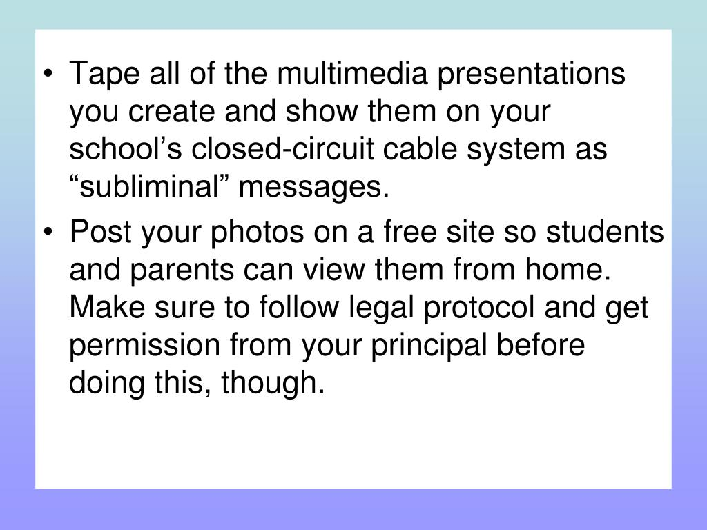 """Tape all of the multimedia presentations you create and show them on your school's closed-circuit cable system as """"subliminal"""" messages."""