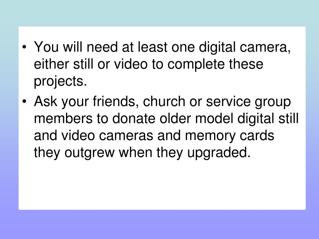 You will need at least one digital camera, either still or video to complete these projects.