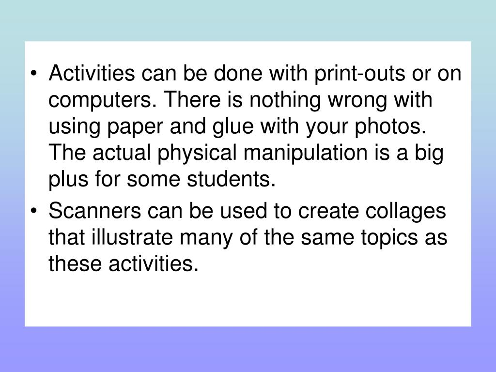 Activities can be done with print-outs or on computers. There is nothing wrong with using paper and glue with your photos. The actual physical manipulation is a big plus for some students.