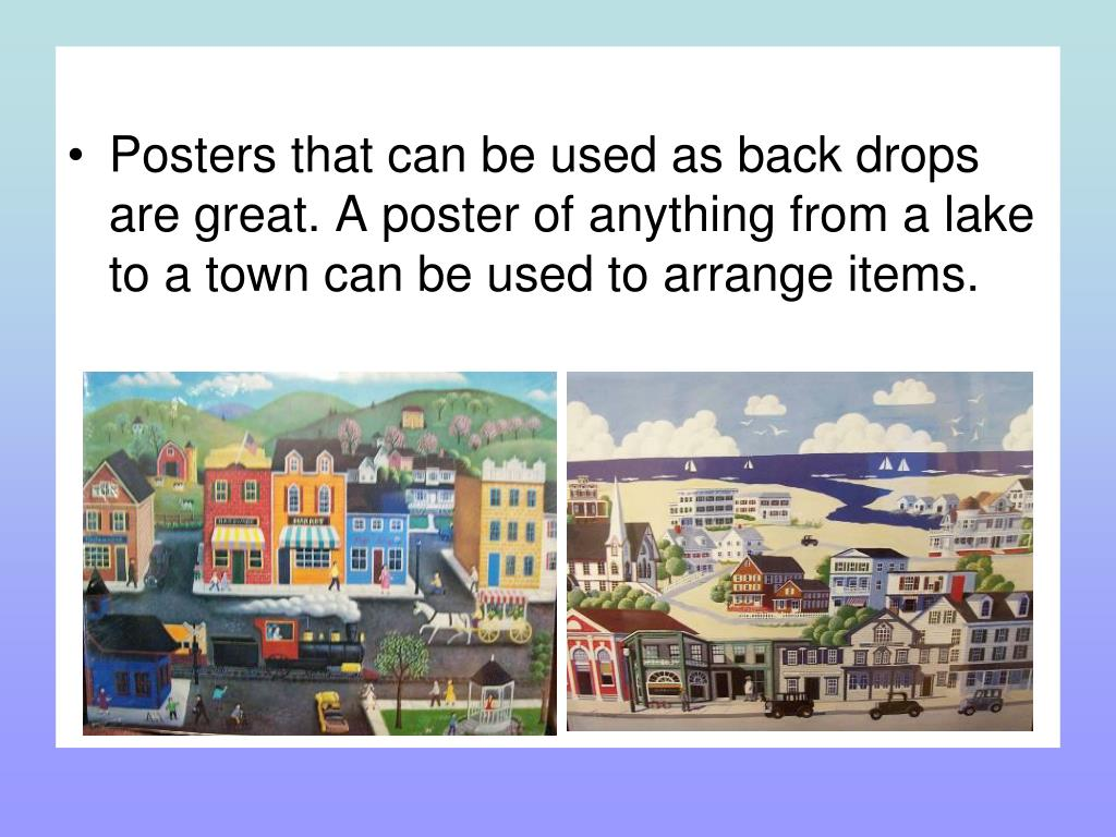 Posters that can be used as back drops are great. A poster of anything from a lake to a town can be used to arrange items.