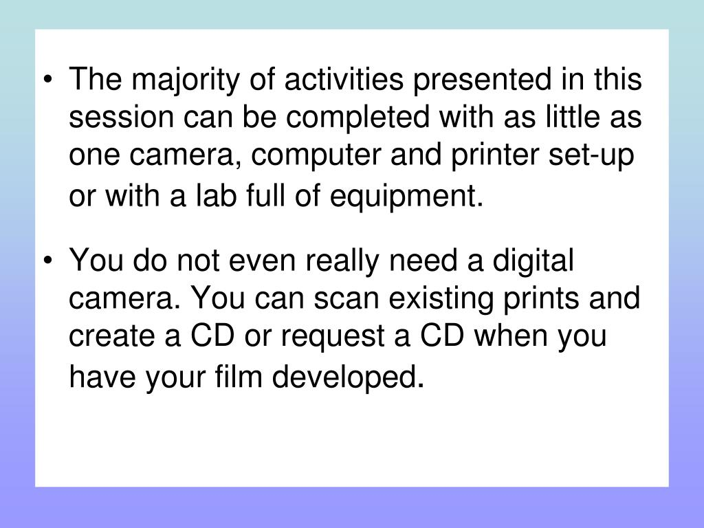 The majority of activities presented in this session can be completed with as little as one camera, computer and printer set-up or with a lab full of equipment.