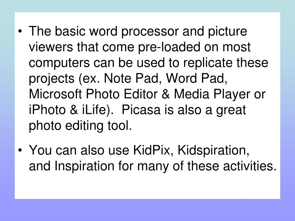 The basic word processor and picture viewers that come pre-loaded on most computers can be used to replicate these projects (ex. Note Pad, Word Pad, Microsoft Photo Editor & Media Player or iPhoto & iLife).  Picasa is also a great photo editing tool.