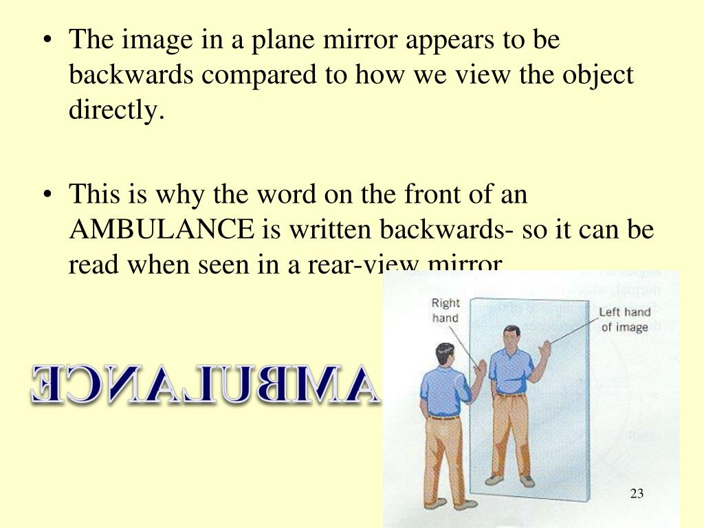 The image in a plane mirror appears to be backwards compared to how we view the object directly.