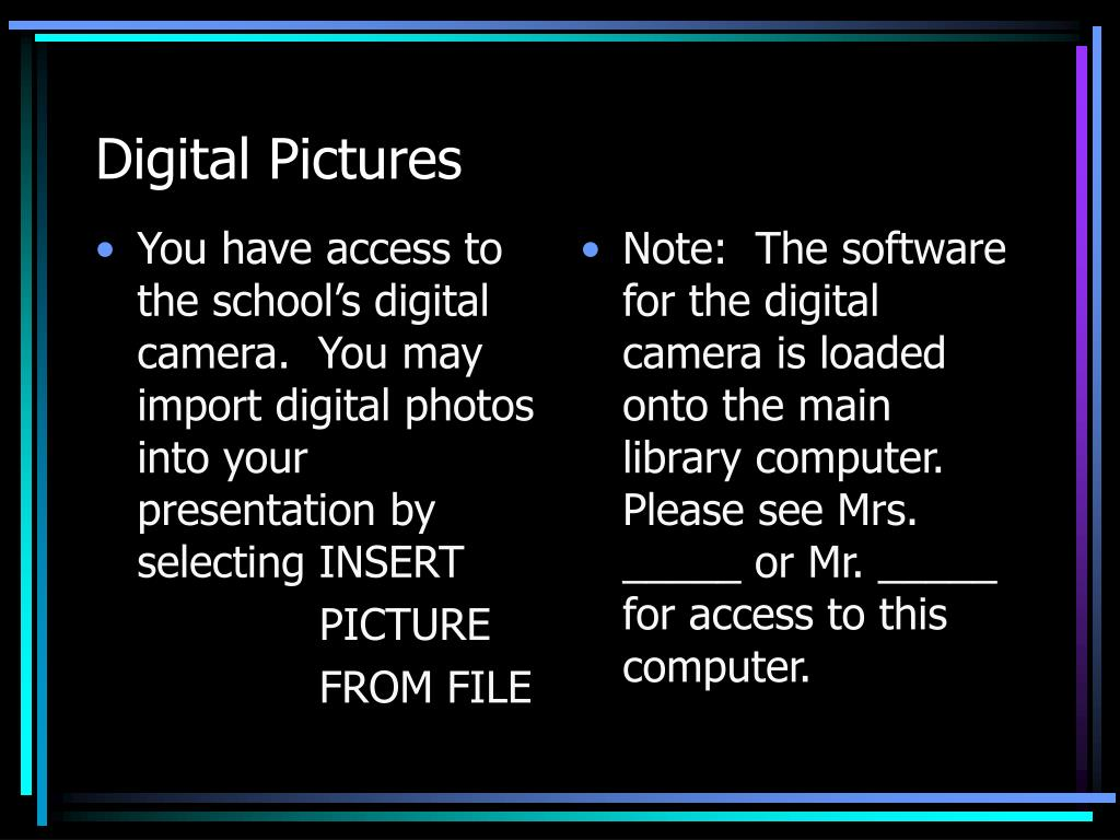 You have access to the school's digital camera.  You may import digital photos into your presentation by selecting INSERT