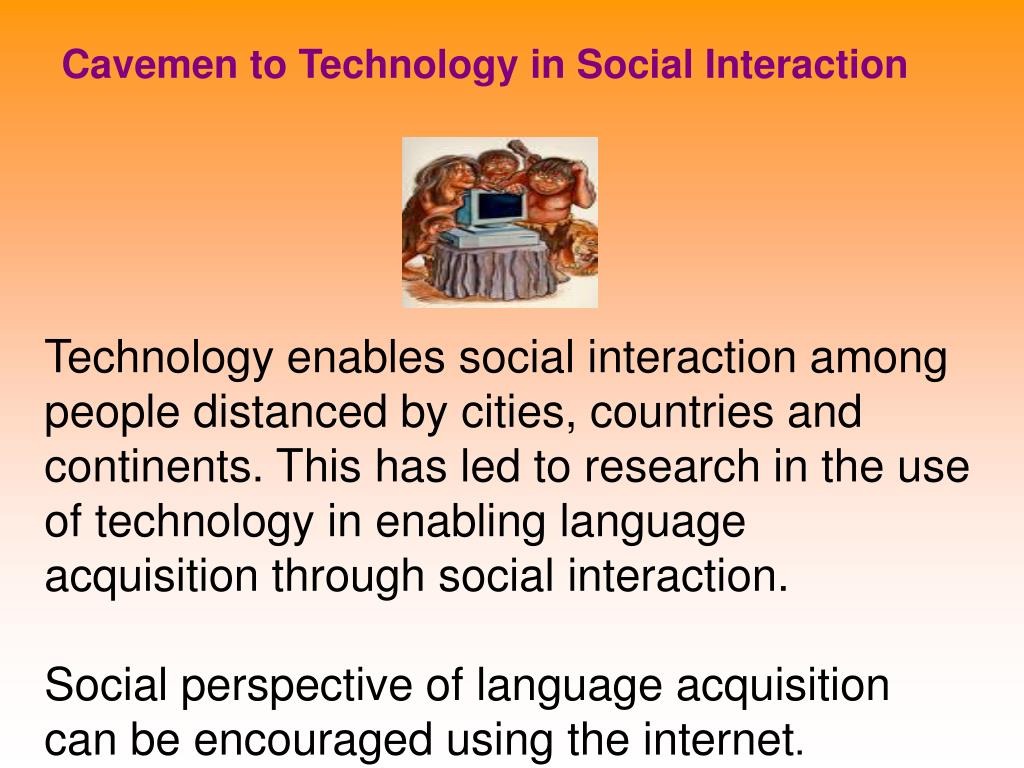 Cavemen to Technology in Social Interaction