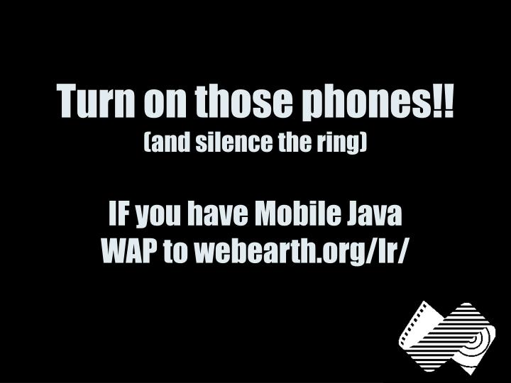 Turn on those phones and silence the ring if you have mobile java wap to webearth org lr