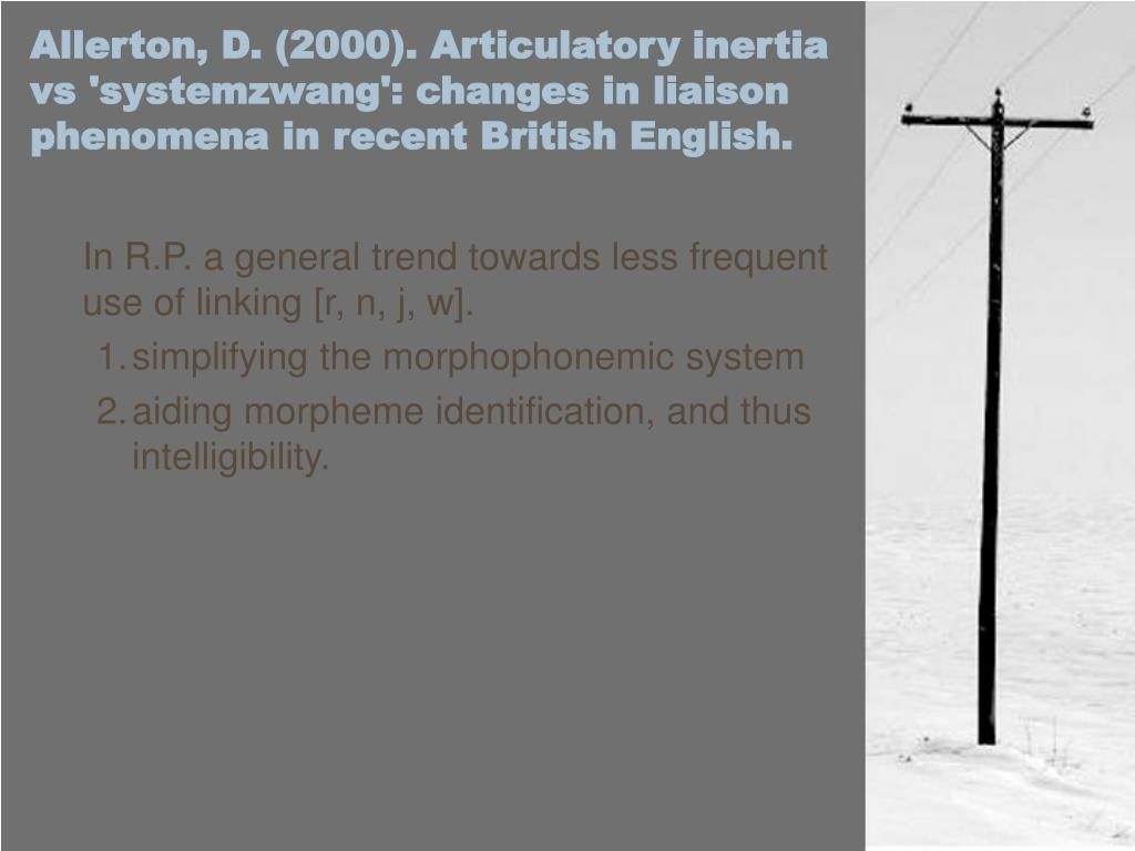 Allerton, D. (2000). Articulatory inertia vs 'systemzwang': changes in liaison phenomena in recent British English.