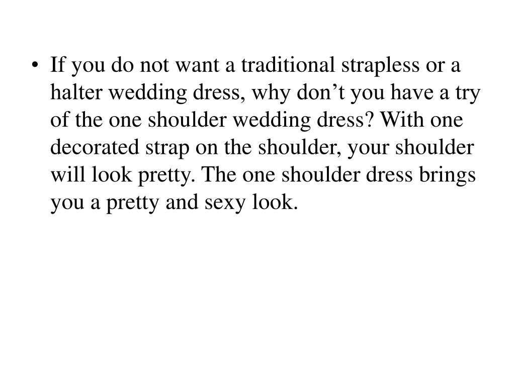 If you do not want a traditional strapless or a halter wedding dress, why don't you have a try of the one shoulder wedding dress? With one decorated strap on the shoulder, your shoulder will look pretty. The one shoulder dress brings you a pretty and sexy look.