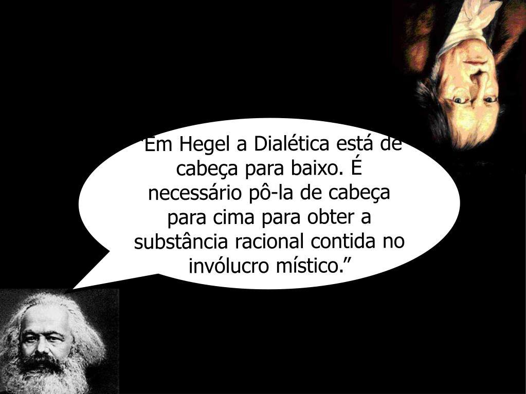 """""""Em Hegel a Dialética está de cabeça para baixo. É necessário pô-la de cabeça para cima para obter a substância racional contida no invólucro místico."""""""