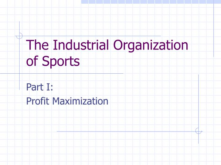 The industrial organization of sports l.jpg