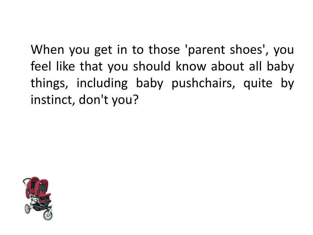 When you get in to those 'parent shoes', you feel like that you should know about all baby things, including baby pushchairs, quite by instinct, don't you?