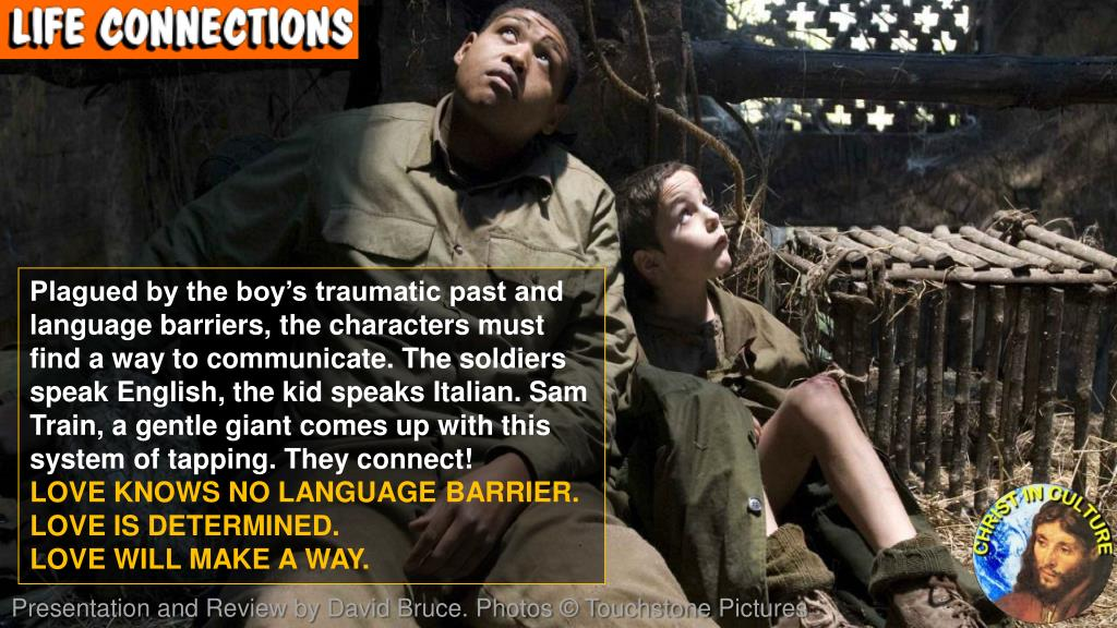 Plagued by the boy's traumatic past and language barriers, the characters must find a way to communicate. The soldiers speak English, the kid speaks Italian. Sam Train, a gentle giant comes up with this system of tapping. They connect!