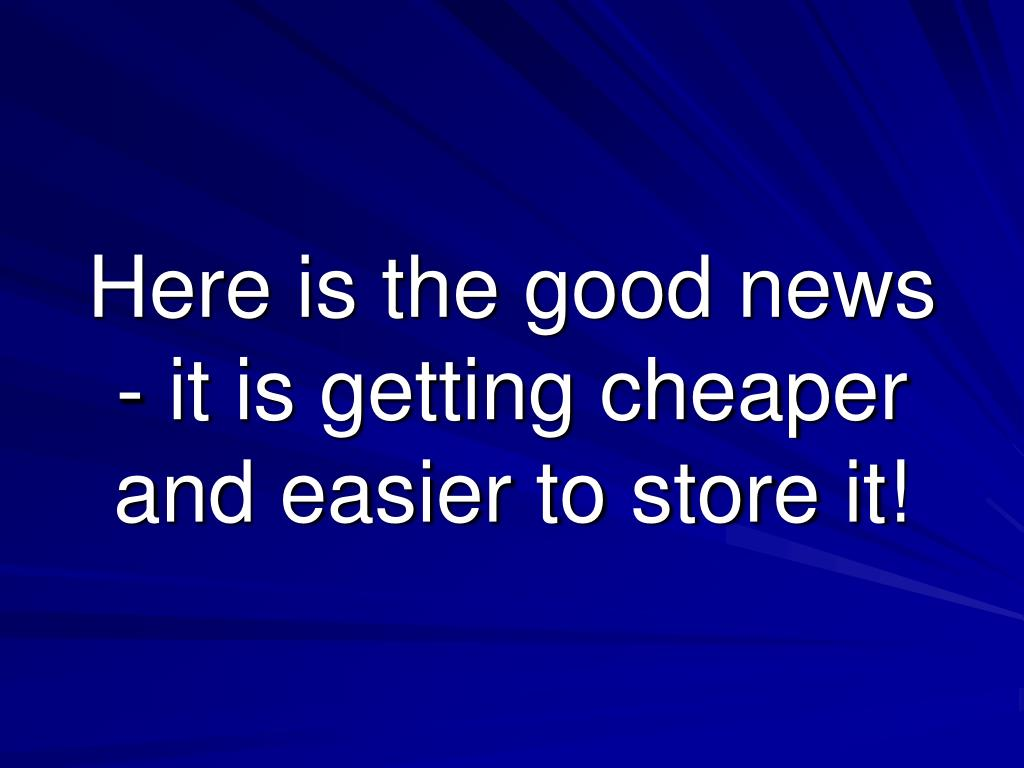 Here is the good news - it is getting cheaper and easier to store it!