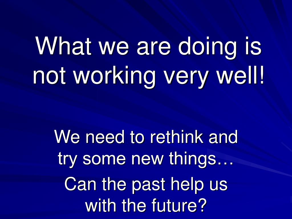 What we are doing is not working very well!