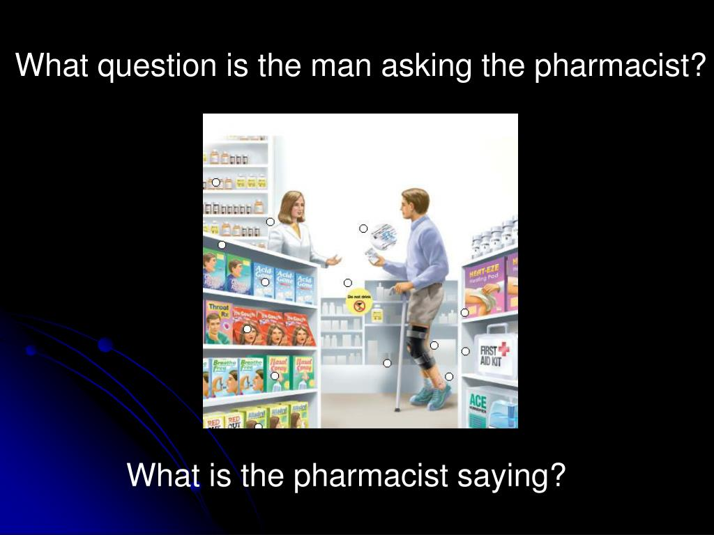 What question is the man asking the pharmacist?