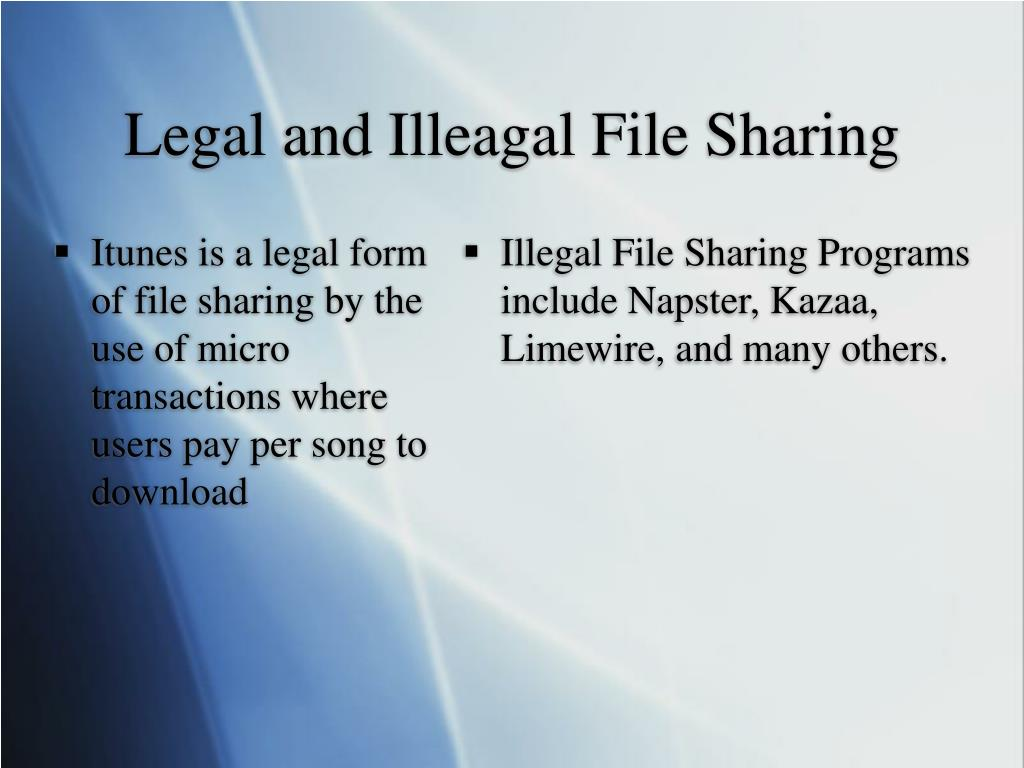 Itunes is a legal form of file sharing by the use of micro transactions where users pay per song to download