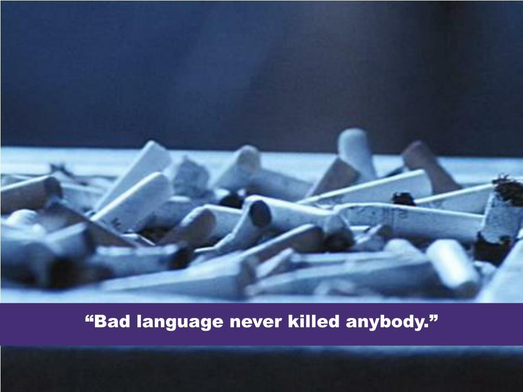 """""""Bad language never killed anybody."""""""