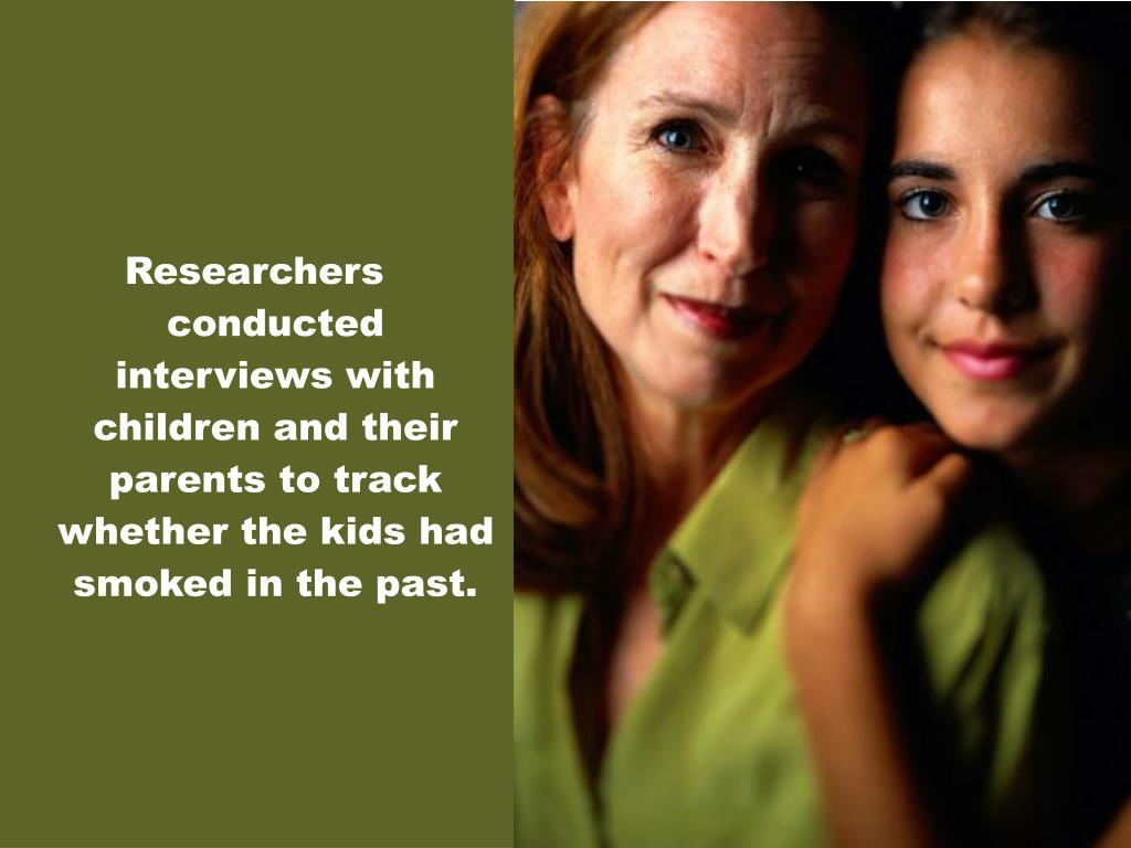 Researchers conducted interviews with children and their parents to track whether the kids had smoked in the past.