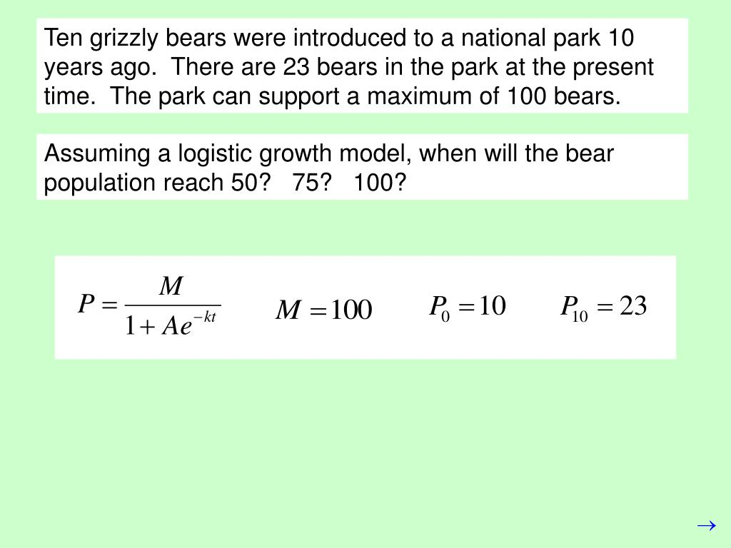 Ten grizzly bears were introduced to a national park 10 years ago.  There are 23 bears in the park at the present time.  The park can support a maximum of 100 bears.