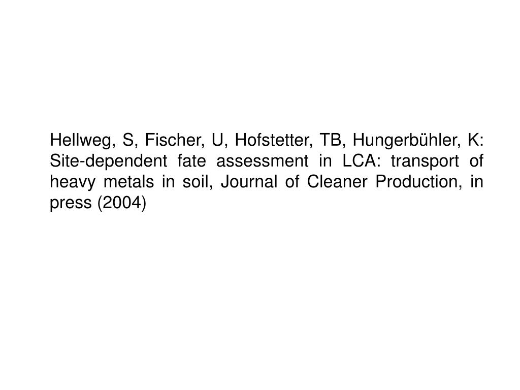 Hellweg, S, Fischer, U, Hofstetter, TB, Hungerbühler, K: Site-dependent fate assessment in LCA: transport of heavy metals in soil, Journal of Cleaner Production, in press (2004)