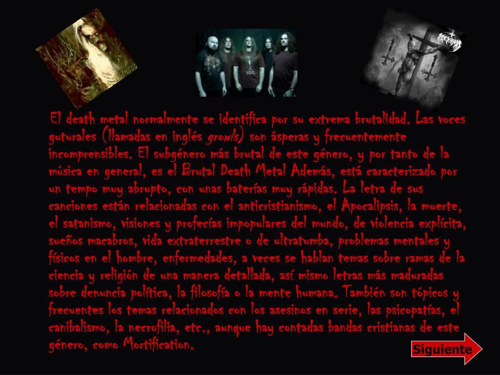 El death metal normalmente se identifica por su extrema brutalidad. Las voces guturales (llamadas en inglés