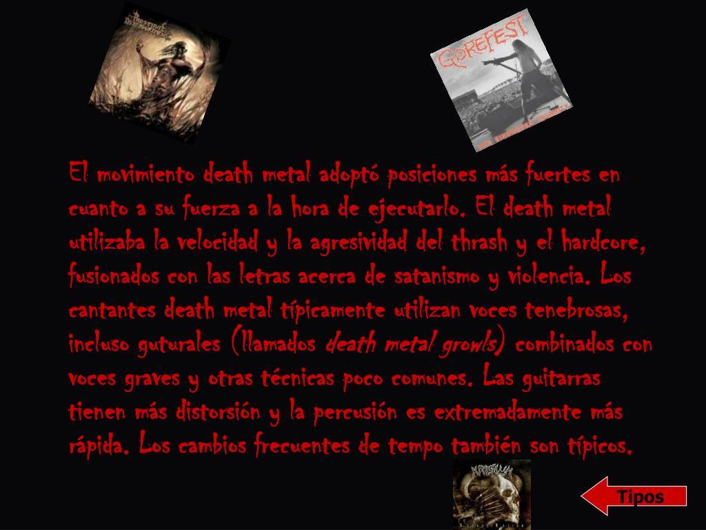 El movimiento death metal adoptó posiciones más fuertes en cuanto a su fuerza a la hora de ejecutarlo. El death metal utilizaba la velocidad y la agresividad del thrash y el hardcore, fusionados con las letras acerca de satanismo y violencia. Los cantantes death metal típicamente utilizan voces tenebrosas, incluso guturales (llamados