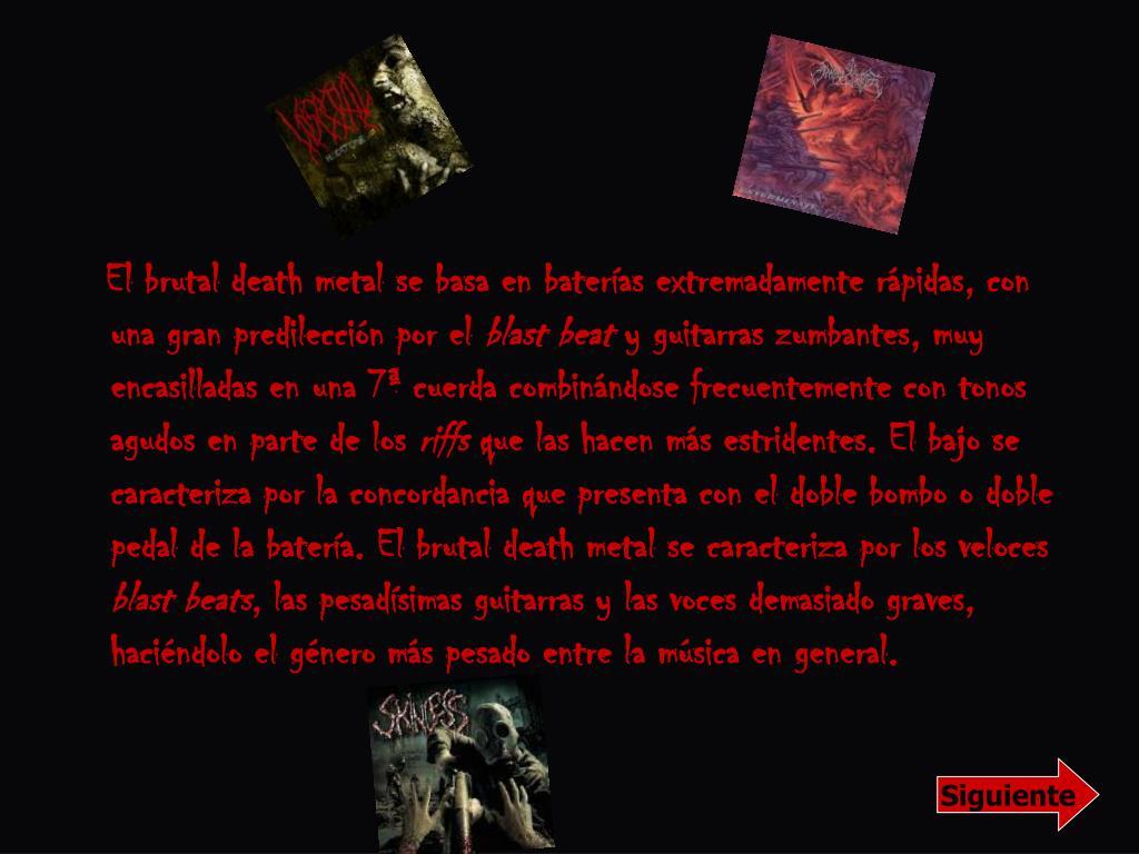 El brutal death metal se basa en baterías extremadamente rápidas, con una gran predilección por el