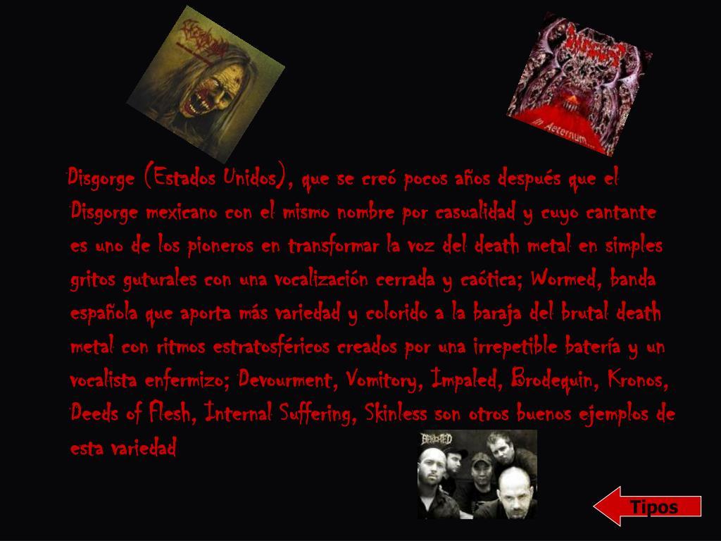 Disgorge (Estados Unidos), que se creó pocos años después que el Disgorge mexicano con el mismo nombre por casualidad y cuyo cantante es uno de los pioneros en transformar la voz del death metal en simples gritos guturales con una vocalización cerrada y caótica; Wormed, banda española que aporta más variedad y colorido a la baraja del brutal death metal con ritmos estratosféricos creados por una irrepetible batería y un vocalista enfermizo; Devourment, Vomitory, Impaled, Brodequin, Kronos, Deeds of Flesh, Internal Suffering, Skinless son otros buenos ejemplos de esta variedad