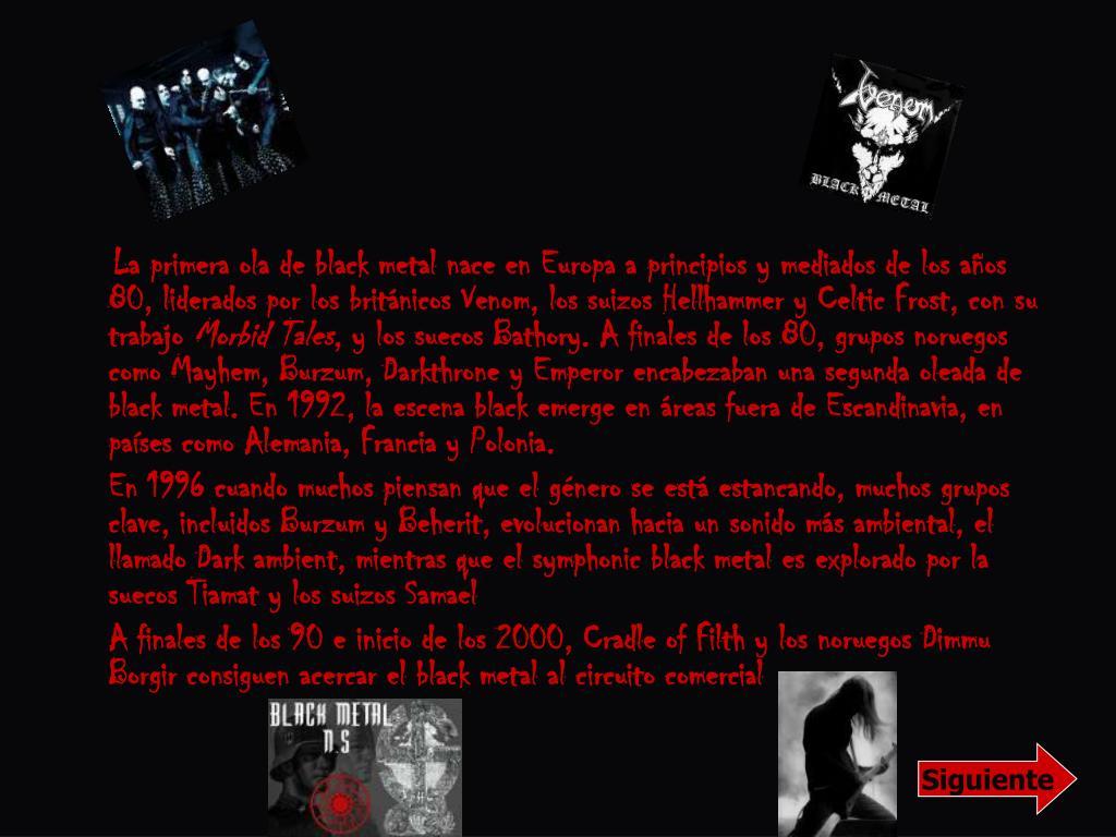La primera ola de black metal nace en Europa a principios y mediados de los años 80, liderados por los británicos Venom, los suizos Hellhammer y Celtic Frost, con su trabajo