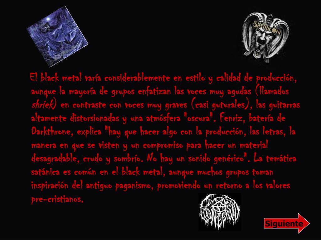 El black metal varía considerablemente en estilo y calidad de producción, aunque la mayoría de grupos enfatizan las voces muy agudas (llamados