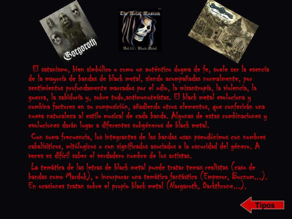 El satanismo, bien simbólico o como un auténtico dogma de fe, suele ser la esencia de la mayoría de bandas de black metal, siendo acompañadas normalmente, por sentimientos profundamente marcados por el odio, la misantropía, la violencia, la guerra, la sabiduría y, sobre todo,antimonoteístas. El black metal evoluciona y combina factores en su composición, añadiendo otros elementos, que conferirán una nueva naturaleza al estilo musical de cada banda. Algunas de estas combinaciones y evoluciones darán lugar a diferentes subgéneros de black metal.
