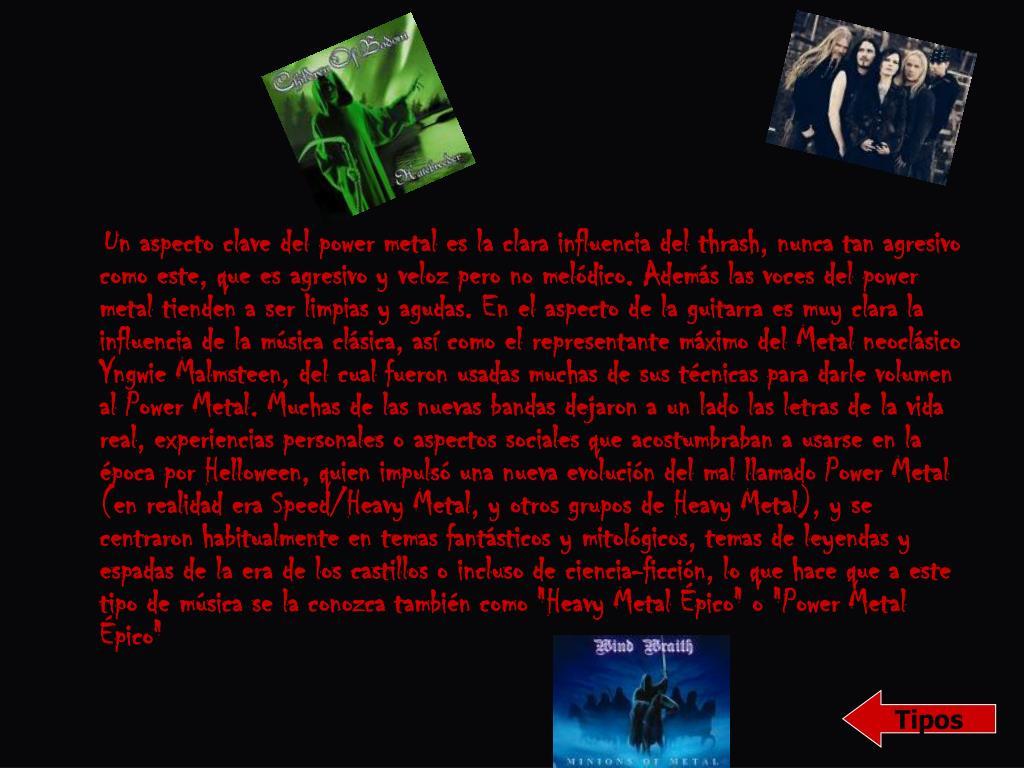 """Un aspecto clave del power metal es la clara influencia del thrash, nunca tan agresivo como este, que es agresivo y veloz pero no melódico. Además las voces del power metal tienden a ser limpias y agudas. En el aspecto de la guitarra es muy clara la influencia de la música clásica, así como el representante máximo del Metal neoclásico Yngwie Malmsteen, del cual fueron usadas muchas de sus técnicas para darle volumen al Power Metal. Muchas de las nuevas bandas dejaron a un lado las letras de la vida real, experiencias personales o aspectos sociales que acostumbraban a usarse en la época por Helloween, quien impulsó una nueva evolución del mal llamado Power Metal (en realidad era Speed/Heavy Metal, y otros grupos de Heavy Metal), y se centraron habitualmente en temas fantásticos y mitológicos, temas de leyendas y espadas de la era de los castillos o incluso de ciencia-ficción, lo que hace que a este tipo de música se la conozca también como """"Heavy Metal Épico"""" o """"Power Metal Épico"""""""