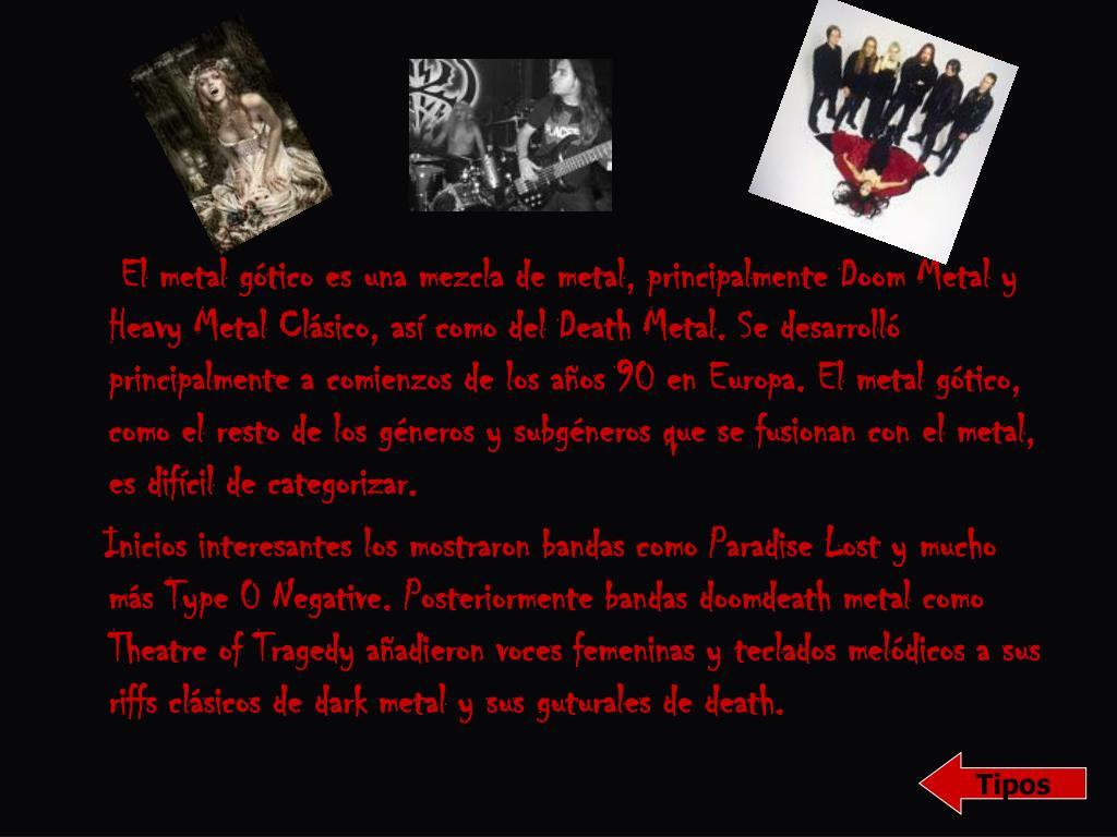 El metal gótico es una mezcla de metal, principalmente Doom Metal y Heavy Metal Clásico, así como del Death Metal. Se desarrolló principalmente a comienzos de los años 90 en Europa. El metal gótico, como el resto de los géneros y subgéneros que se fusionan con el metal, es difícil de categorizar.