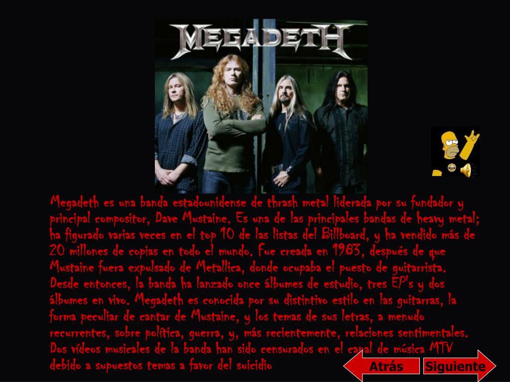 Megadeth es una banda estadounidense de thrash metal liderada por su fundador y principal compositor, Dave Mustaine. Es una de las principales bandas de heavy metal; ha figurado varias veces en el top 10 de las listas del Billboard, y ha vendido más de 20 millones de copias en todo el mundo. Fue creada en 1983, después de que Mustaine fuera expulsado de Metallica, donde ocupaba el puesto de guitarrista. Desde entonces, la banda ha lanzado once álbumes de estudio, tres EP's y dos álbumes en vivo. Megadeth es conocida por su distintivo estilo en las guitarras, la forma peculiar de cantar de Mustaine, y los temas de sus letras, a menudo recurrentes, sobre política, guerra, y, más recientemente, relaciones sentimentales. Dos vídeos musicales de la banda han sido censurados en el canal de música MTV debido a supuestos temas a favor del suicidio