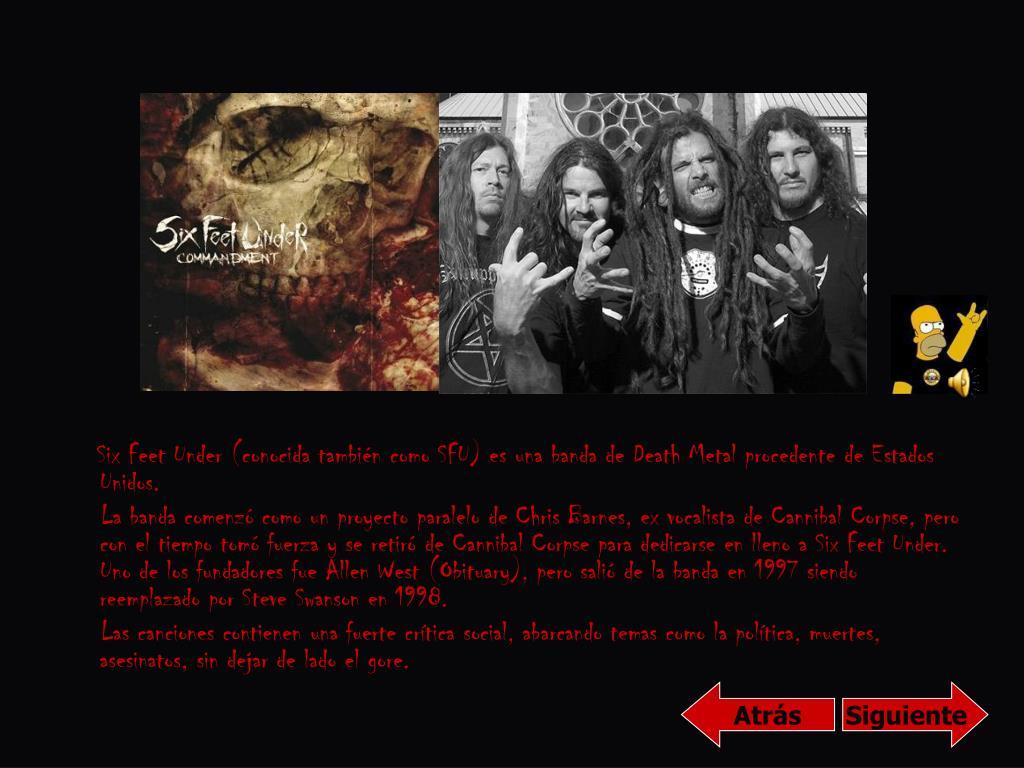 Six Feet Under (conocida también como SFU) es una banda de Death Metal procedente de Estados Unidos.