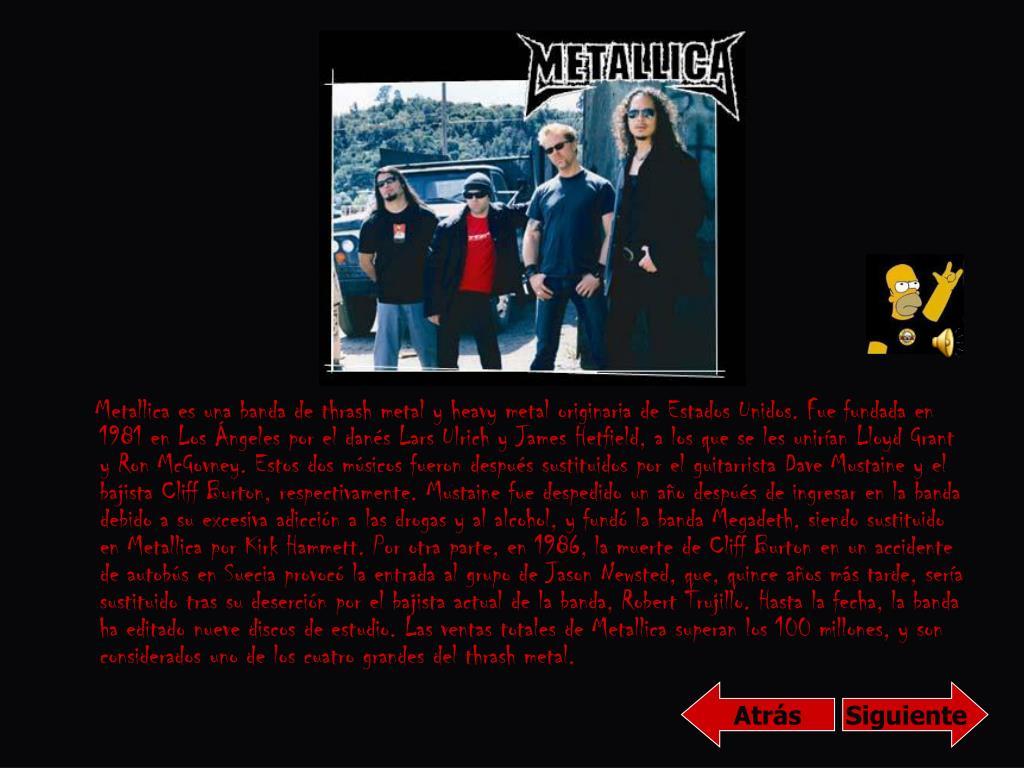 Metallica es una banda de thrash metal y heavy metal originaria de Estados Unidos. Fue fundada en 1981 en Los Ángeles por el danés Lars Ulrich y James Hetfield, a los que se les unirían Lloyd Grant y Ron McGovney. Estos dos músicos fueron después sustituidos por el guitarrista Dave Mustaine y el bajista Cliff Burton, respectivamente. Mustaine fue despedido un año después de ingresar en la banda debido a su excesiva adicción a las drogas y al alcohol, y fundó la banda Megadeth, siendo sustituido en Metallica por Kirk Hammett. Por otra parte, en 1986, la muerte de Cliff Burton en un accidente de autobús en Suecia provocó la entrada al grupo de Jason Newsted, que, quince años más tarde, sería sustituido tras su deserción por el bajista actual de la banda, Robert Trujillo. Hasta la fecha, la banda ha editado nueve discos de estudio. Las ventas totales de Metallica superan los 100 millones, y son considerados uno de los cuatro grandes del thrash metal.