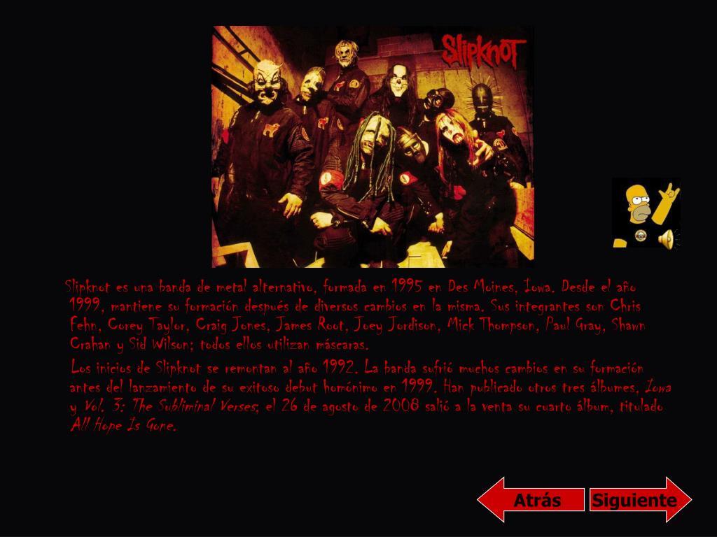 Slipknot es una banda de metal alternativo, formada en 1995 en Des Moines, Iowa. Desde el año 1999, mantiene su formación después de diversos cambios en la misma. Sus integrantes son Chris Fehn, Corey Taylor, Craig Jones, James Root, Joey Jordison, Mick Thompson, Paul Gray, Shawn Crahan y Sid Wilson; todos ellos utilizan máscaras.