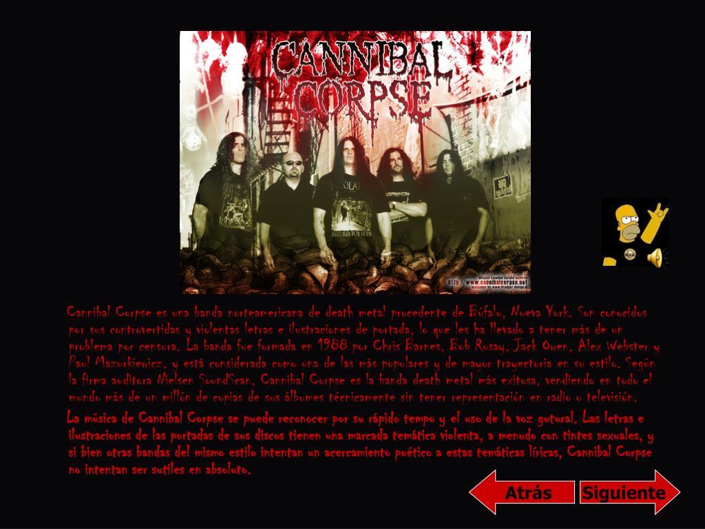 Cannibal Corpse es una banda norteamericana de death metal procedente de Búfalo, Nueva York. Son conocidos por sus controvertidas y violentas letras e ilustraciones de portada, lo que les ha llevado a tener más de un problema por censura. La banda fue formada en 1988 por Chris Barnes, Bob Rusay, Jack Owen, Alex Webster y Paul Mazurkiewicz, y está considerada como una de las más populares y de mayor trayectoria en su estilo. Según la firma auditora Nielsen SoundScan, Cannibal Corpse es la banda death metal más exitosa, vendiendo en todo el mundo más de un millón de copias de sus álbumes técnicamente sin tener representación en radio o televisión.