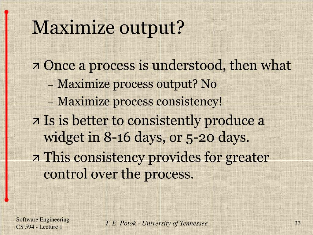 Maximize output?
