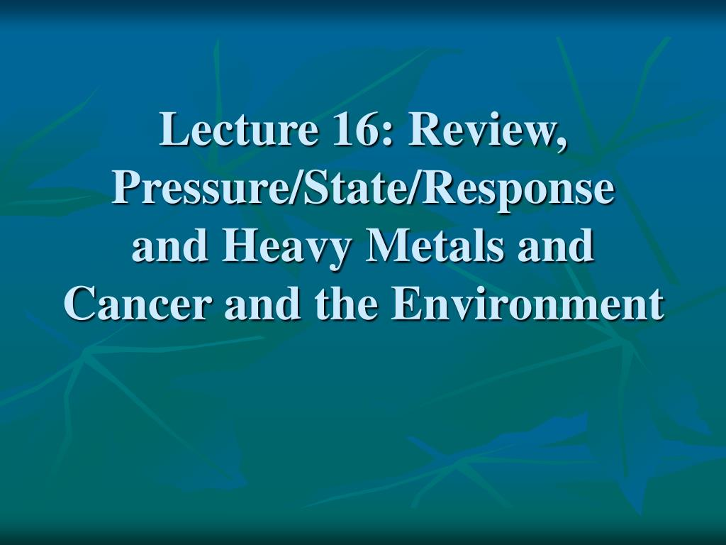 Lecture 16: Review, Pressure/State/Response  and Heavy Metals and Cancer and the Environment