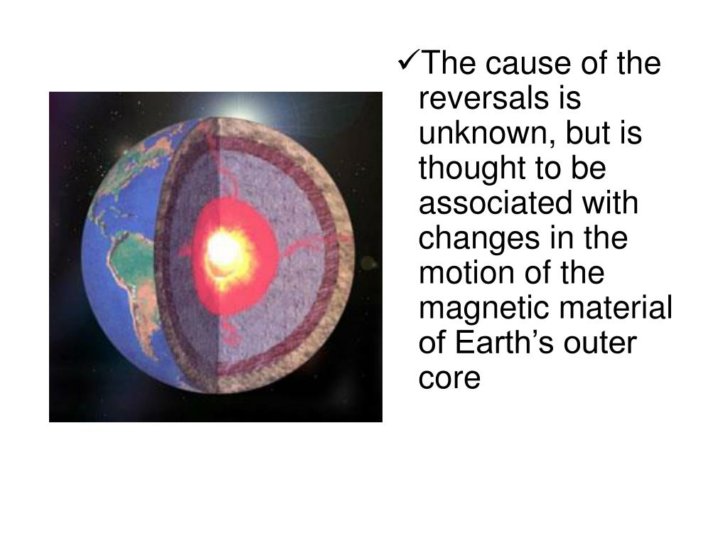 The cause of the reversals is unknown, but is thought to be associated with changes in the motion of the magnetic material of Earth's outer core